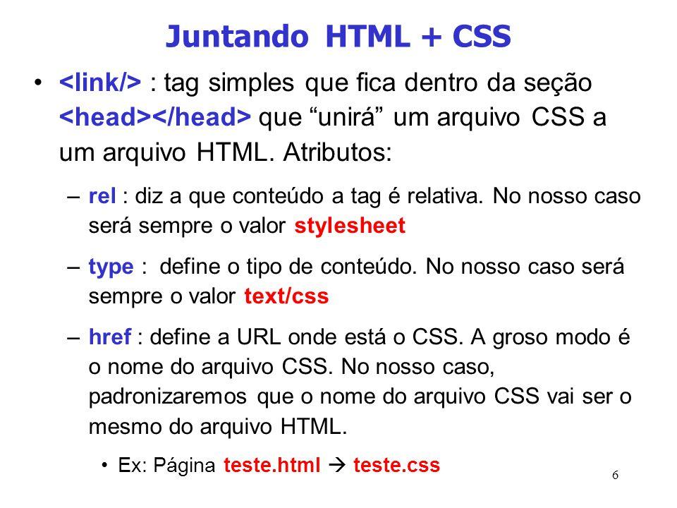 6 Juntando HTML + CSS : tag simples que fica dentro da seção que unirá um arquivo CSS a um arquivo HTML. Atributos: –rel : diz a que conteúdo a tag é