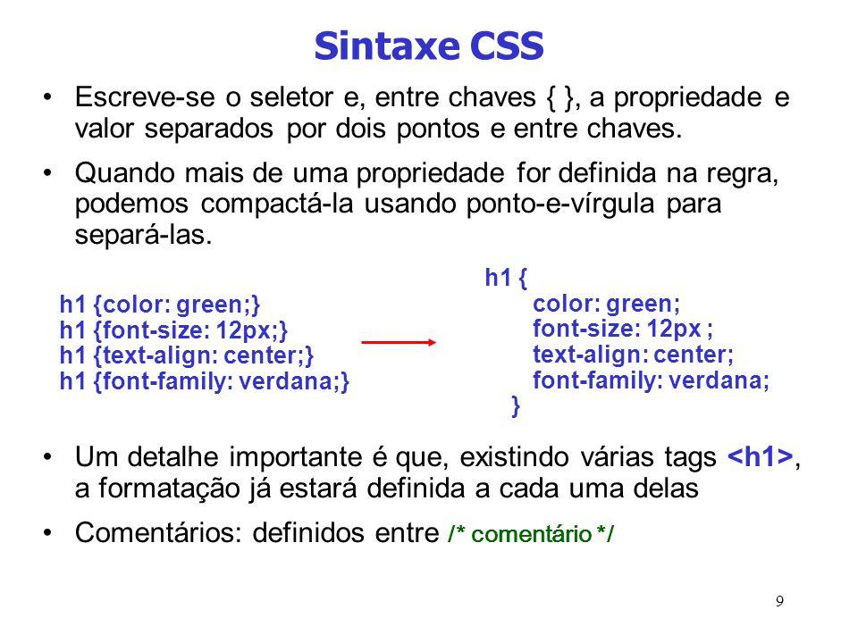 9 Sintaxe CSS Escreve-se o seletor e, entre chaves { }, a propriedade e valor separados por dois pontos e entre chaves. Quando mais de uma propriedade