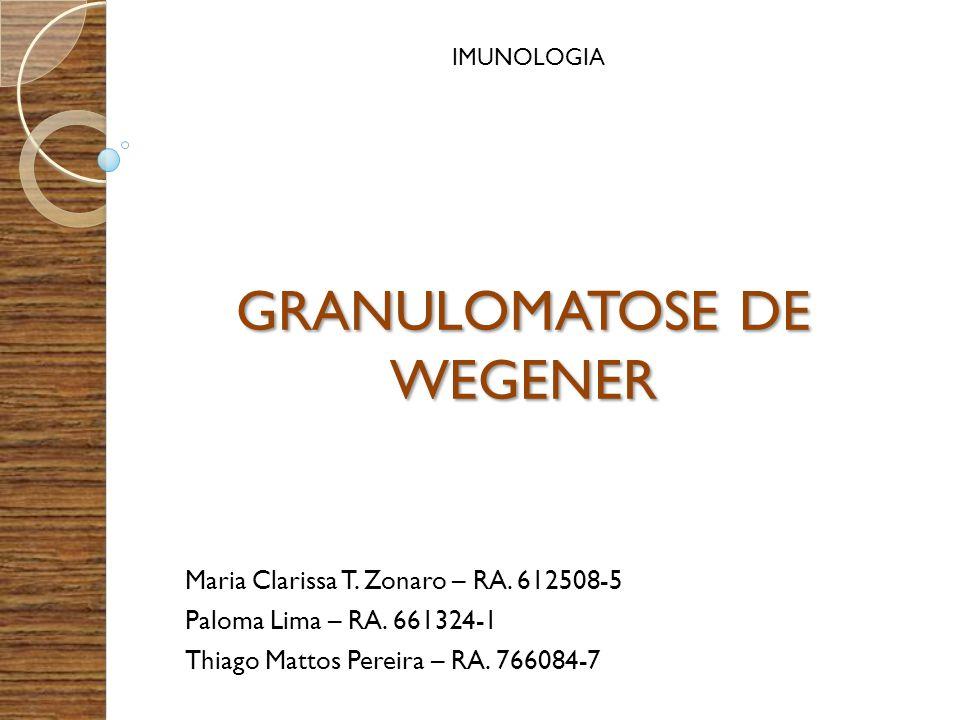 GRANULOMATOSE DE WEGENER Maria Clarissa T. Zonaro – RA. 612508-5 Paloma Lima – RA. 661324-1 Thiago Mattos Pereira – RA. 766084-7 IMUNOLOGIA