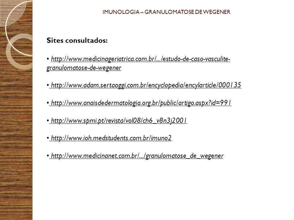 Sites consultados: http://www.medicinageriatrica.com.br/.../estudo-de-caso-vasculite- granulomatose-de-wegener http://www.adam.sertaoggi.com.br/encycl