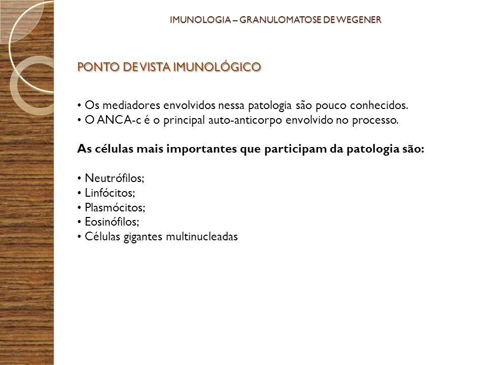 PONTO DE VISTA IMUNOLÓGICO Os mediadores envolvidos nessa patologia são pouco conhecidos. O ANCA-c é o principal auto-anticorpo envolvido no processo.