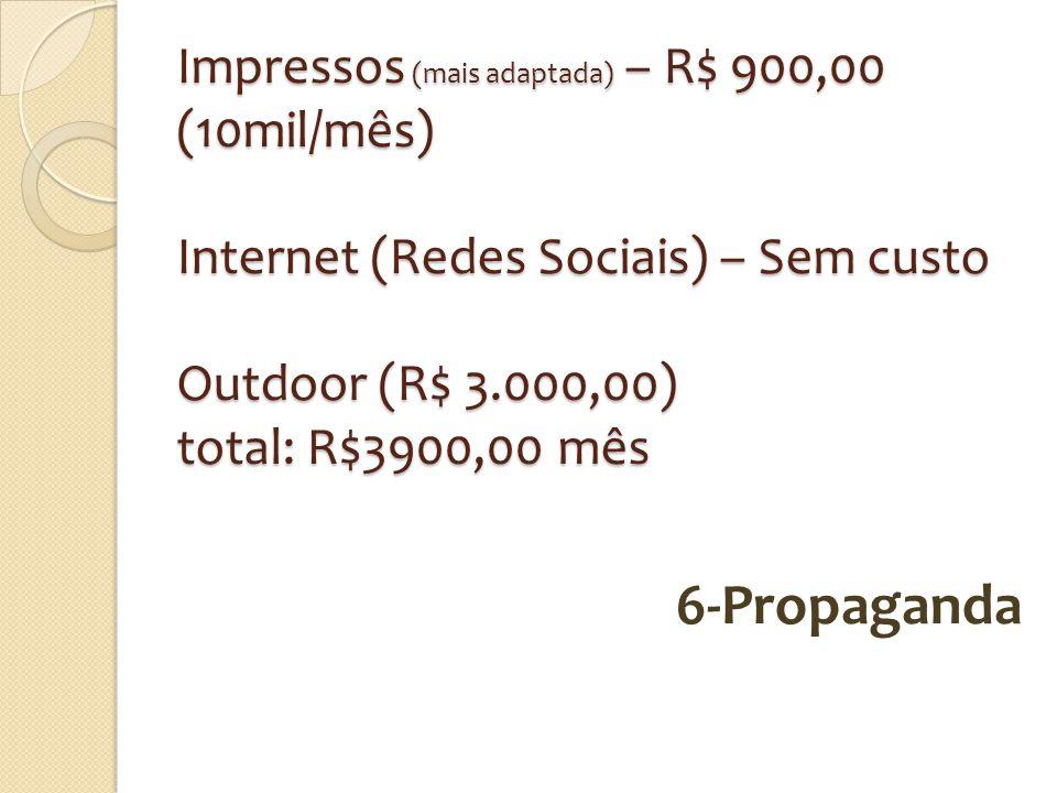 Impressos (mais adaptada) – R$ 900,00 (10mil/mês) Internet (Redes Sociais) – Sem custo Outdoor (R$ 3.000,00) total: R$3900,00 mês 6-Propaganda