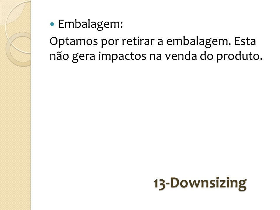 13-Downsizing Embalagem: Optamos por retirar a embalagem. Esta não gera impactos na venda do produto.