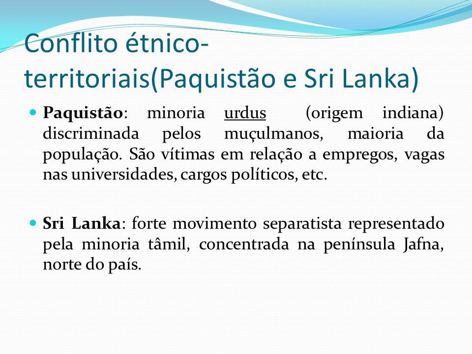 Conflito étnico- territoriais(Paquistão e Sri Lanka) Paquistão: minoria urdus (origem indiana) discriminada pelos muçulmanos, maioria da população. Sã
