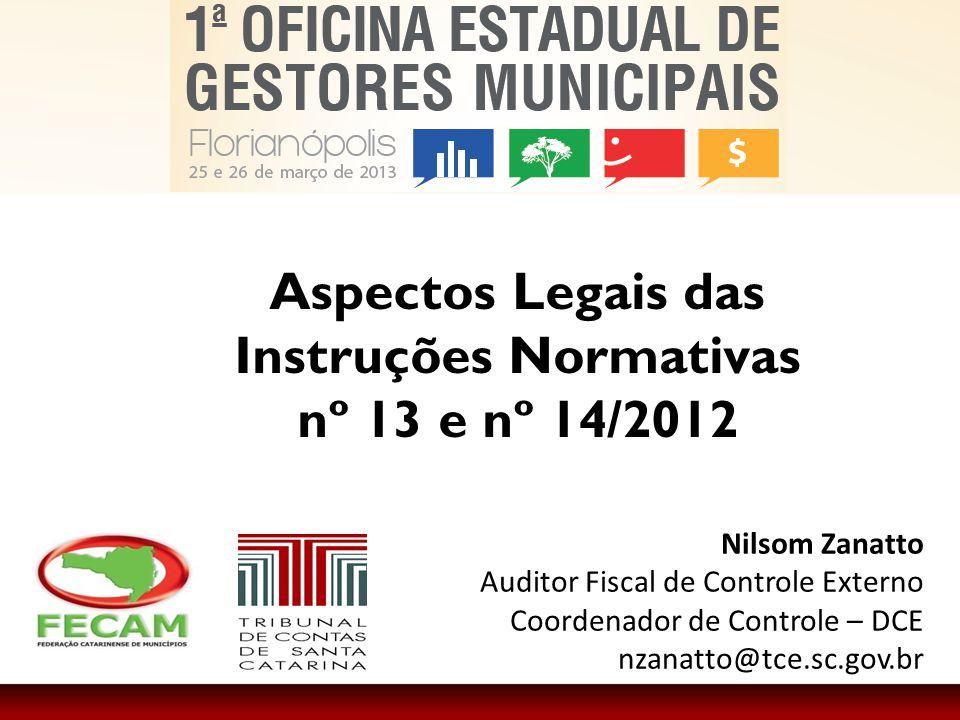 Aspectos Legais das Instruções Normativas nº 13 e nº 14/2012 Nilsom Zanatto Auditor Fiscal de Controle Externo Coordenador de Controle – DCE nzanatto@