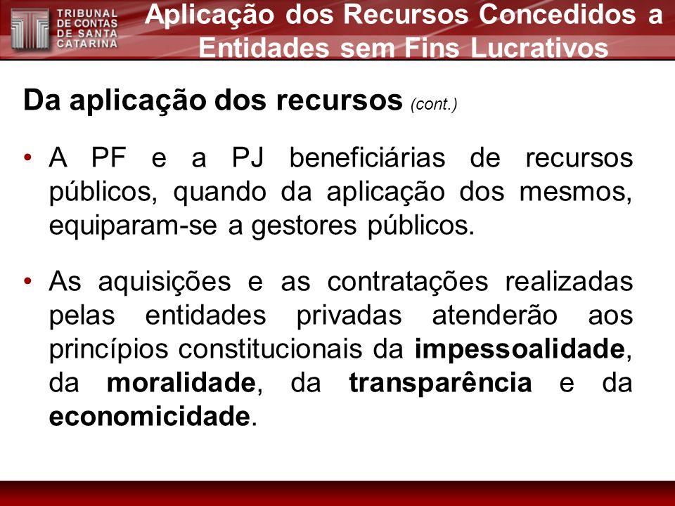 Da aplicação dos recursos (cont.) A PF e a PJ beneficiárias de recursos públicos, quando da aplicação dos mesmos, equiparam-se a gestores públicos. As