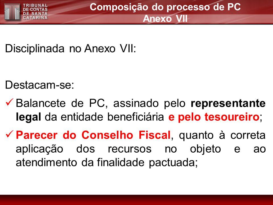 Disciplinada no Anexo VII: Destacam-se: Balancete de PC, assinado pelo representante legal da entidade beneficiária e pelo tesoureiro; Parecer do Cons