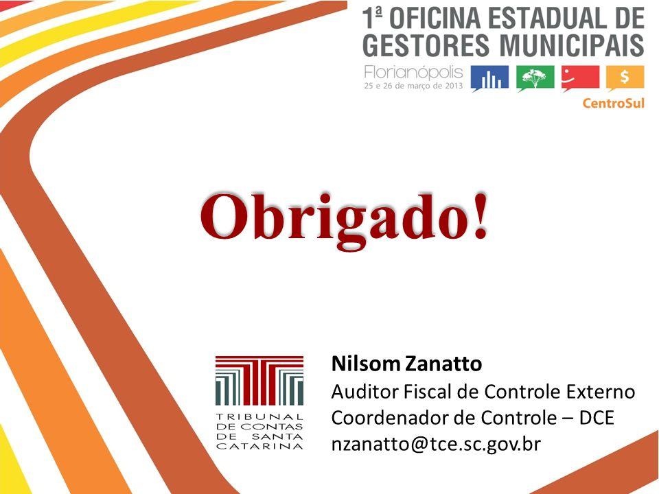 Obrigado! Nilsom Zanatto Auditor Fiscal de Controle Externo Coordenador de Controle – DCE nzanatto@tce.sc.gov.br