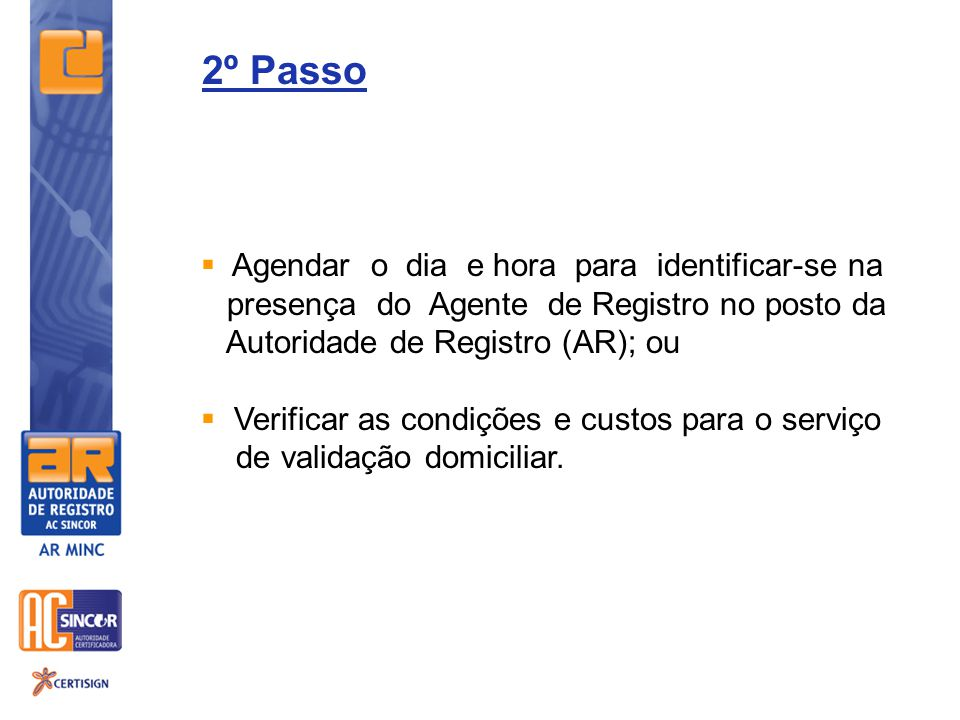 2º Passo Agendar o dia e hora para identificar-se na presença do Agente de Registro no posto da Autoridade de Registro (AR); ou Verificar as condições