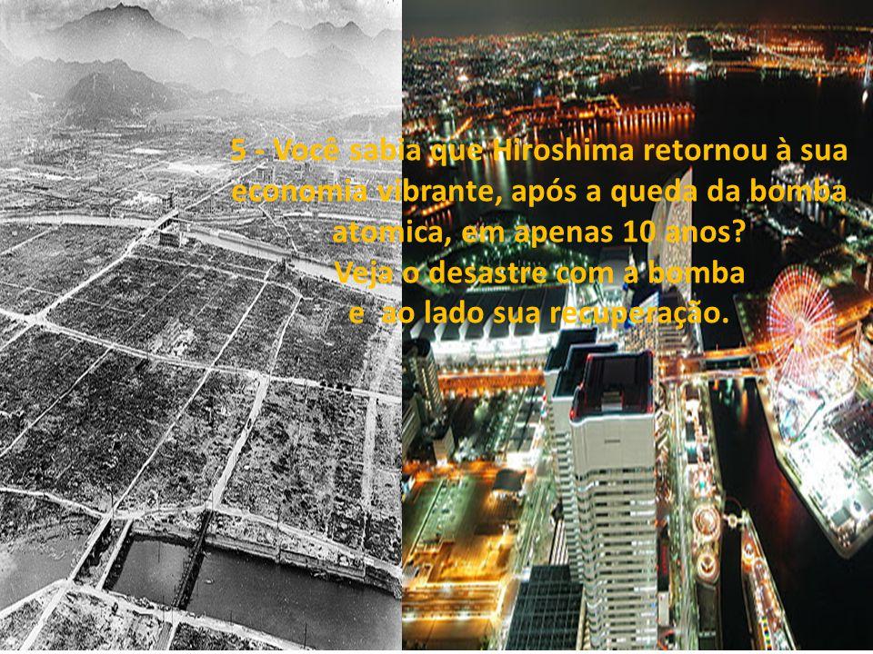 5 - Você sabia que Hiroshima retornou à sua economia vibrante, após a queda da bomba atomica, em apenas 10 anos.