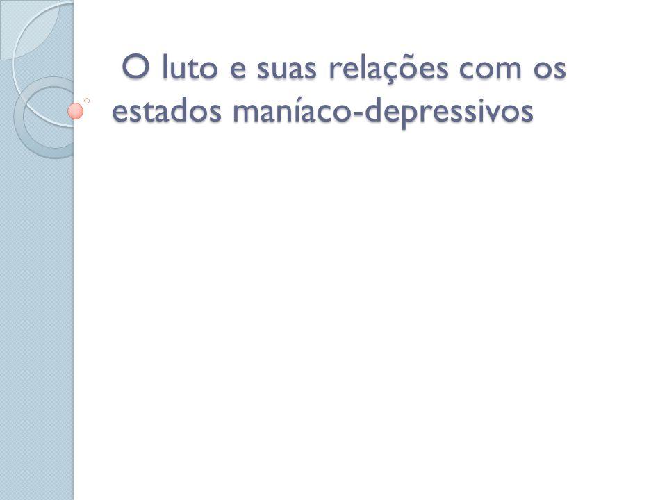 O luto e suas relações com os estados maníaco-depressivos O luto e suas relações com os estados maníaco-depressivos