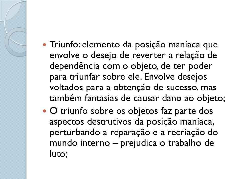 Triunfo: elemento da posição maníaca que envolve o desejo de reverter a relação de dependência com o objeto, de ter poder para triunfar sobre ele.