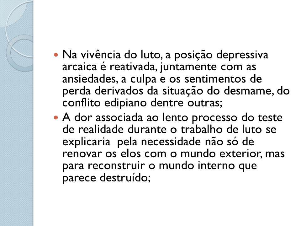 Na vivência do luto, a posição depressiva arcaica é reativada, juntamente com as ansiedades, a culpa e os sentimentos de perda derivados da situação d
