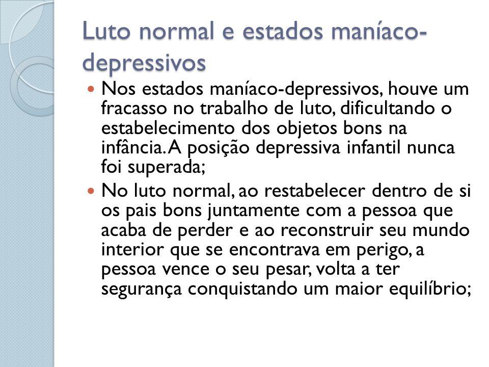 Luto normal e estados maníaco- depressivos Nos estados maníaco-depressivos, houve um fracasso no trabalho de luto, dificultando o estabelecimento dos objetos bons na infância.