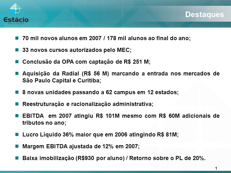 1 Destaques 70 mil novos alunos em 2007 / 178 mil alunos ao final do ano; 33 novos cursos autorizados pelo MEC; Conclusão da OPA com captação de R$ 251 M; Aquisição da Radial (R$ 56 M) marcando a entrada nos mercados de São Paulo Capital e Curitiba; 8 novas unidades passando a 62 campus em 12 estados; Reestruturação e racionalização administrativa; EBITDA em 2007 atingiu R$ 101M mesmo com R$ 60M adicionais de tributos no ano; Lucro Líquido 36% maior que em 2006 atingindo R$ 81M; Margem EBITDA ajustada de 12% em 2007; Baixa imobilização (R$930 por aluno) / Retorno sobre o PL de 20%.
