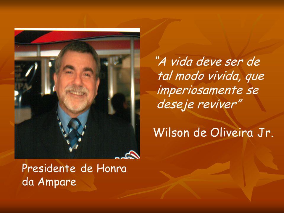 A vida deve ser de tal modo vivida, que imperiosamente se deseje reviver Wilson de Oliveira Jr. Presidente de Honra da Ampare