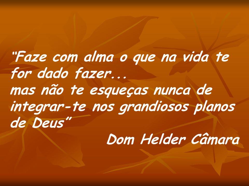 Faze com alma o que na vida te for dado fazer... mas não te esqueças nunca de integrar-te nos grandiosos planos de Deus Dom Helder Câmara