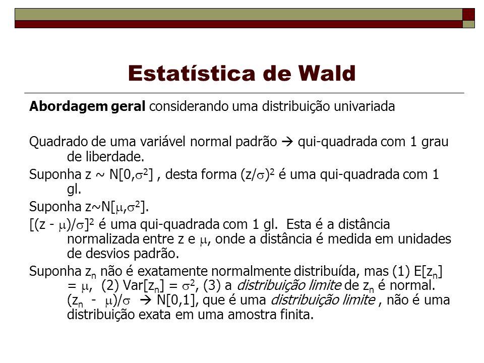 Estatística de Wald Abordagem geral considerando uma distribuição univariada Quadrado de uma variável normal padrão qui-quadrada com 1 grau de liberdade.
