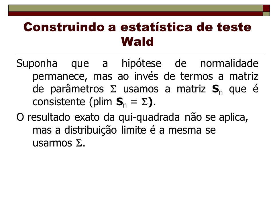 Construindo a estatística de teste Wald Suponha que a hipótese de normalidade permanece, mas ao invés de termos a matriz de parâmetros usamos a matriz S n que é consistente (plim S n = ).
