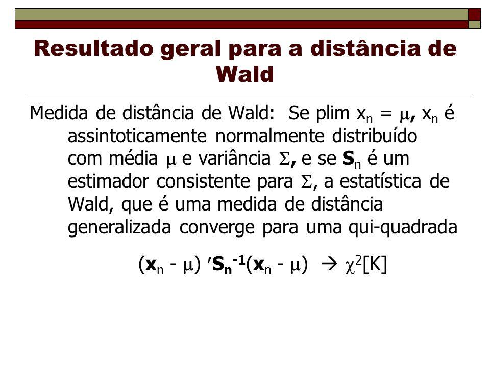 Resultado geral para a distância de Wald Medida de distância de Wald: Se plim x n =, x n é assintoticamente normalmente distribuído com média e variância, e se S n é um estimador consistente para, a estatística de Wald, que é uma medida de distância generalizada converge para uma qui-quadrada (x n - ) S n -1 (x n - ) 2 [K]