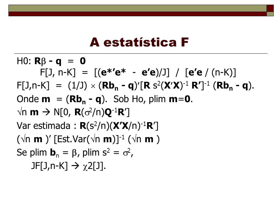 A estatística F H0: R - q = 0 F[J, n-K] = [(e*e* - ee)/J] / [ee / (n-K)] F[J,n-K] = (1/J) (Rb n - q) [R s 2 (X X) -1 R] -1 (Rb n - q).