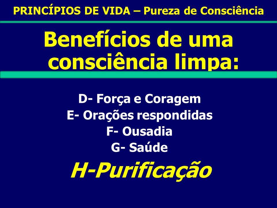 PRINCÍPIOS DE VIDA – Pureza de Consciência Benefícios de uma consciência limpa: D- Força e Coragem E- Orações respondidas F- Ousadia G- Saúde H-Purificação
