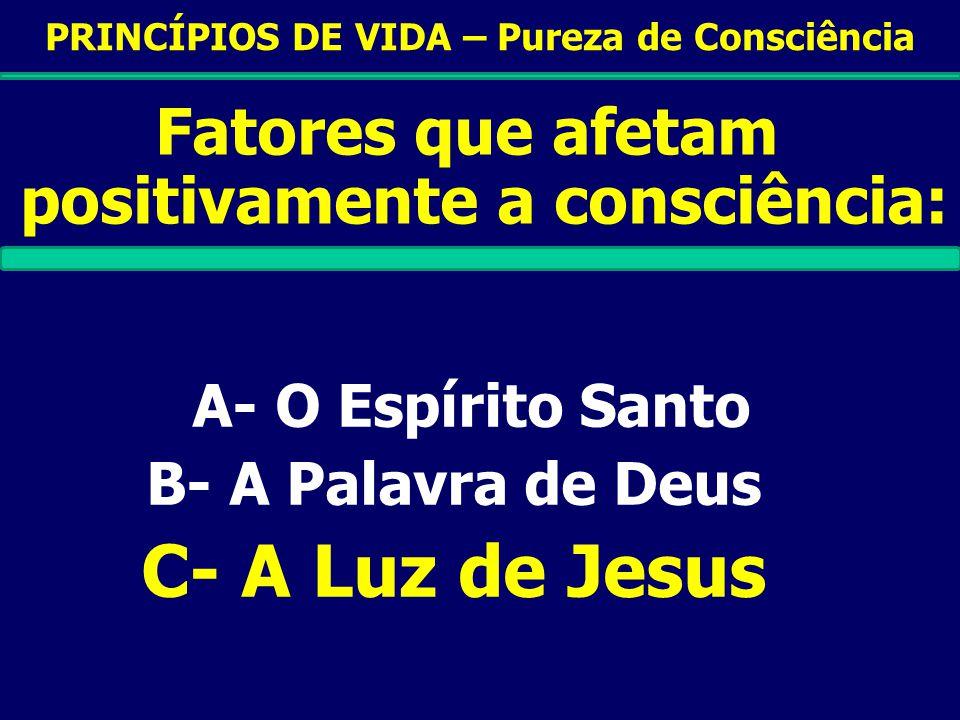 PRINCÍPIOS DE VIDA – Pureza de Consciência Fatores que afetam positivamente a consciência: A- O Espírito Santo B- A Palavra de Deus C- A Luz de Jesus