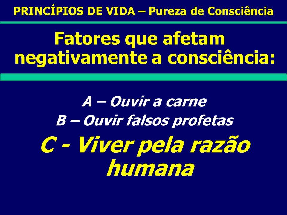 PRINCÍPIOS DE VIDA – Pureza de Consciência Fatores que afetam negativamente a consciência: A – Ouvir a carne B – Ouvir falsos profetas C - Viver pela razão humana