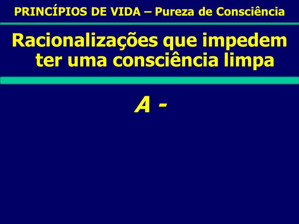 PRINCÍPIOS DE VIDA – Pureza de Consciência Racionalizações que impedem ter uma consciência limpa A -