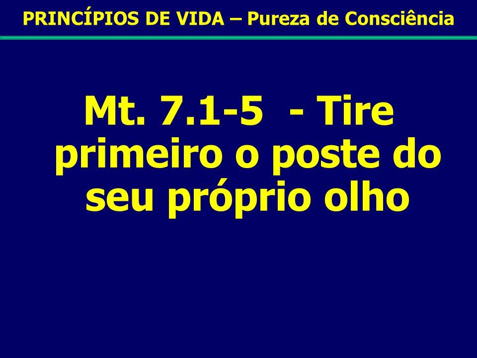 PRINCÍPIOS DE VIDA – Pureza de Consciência Mt. 7.1-5 - Tire primeiro o poste do seu próprio olho