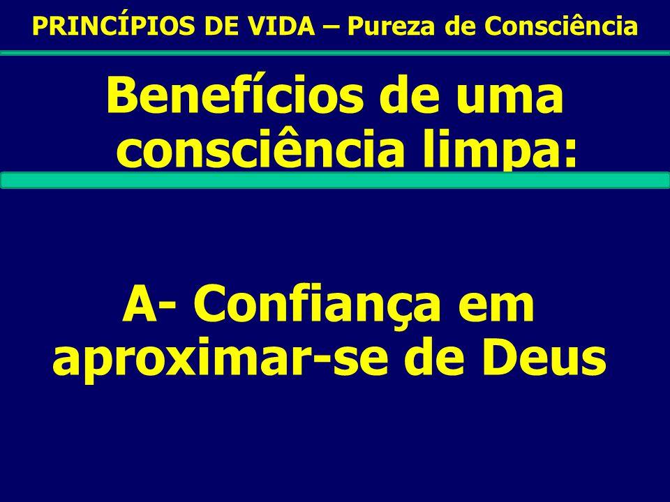 PRINCÍPIOS DE VIDA – Pureza de Consciência Benefícios de uma consciência limpa: A- Confiança em aproximar-se de Deus B- Amor sincero