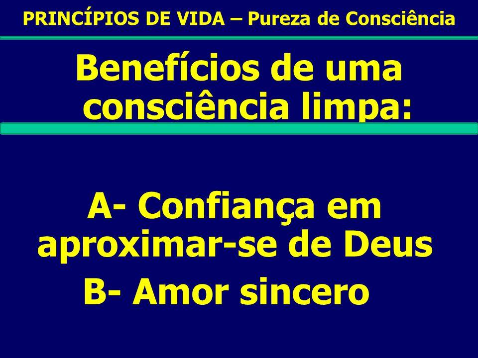 PRINCÍPIOS DE VIDA – Pureza de Consciência Benefícios de uma consciência limpa: A- Confiança em aproximar-se de Deus B- Amor sincero C- O poder para testemunhar