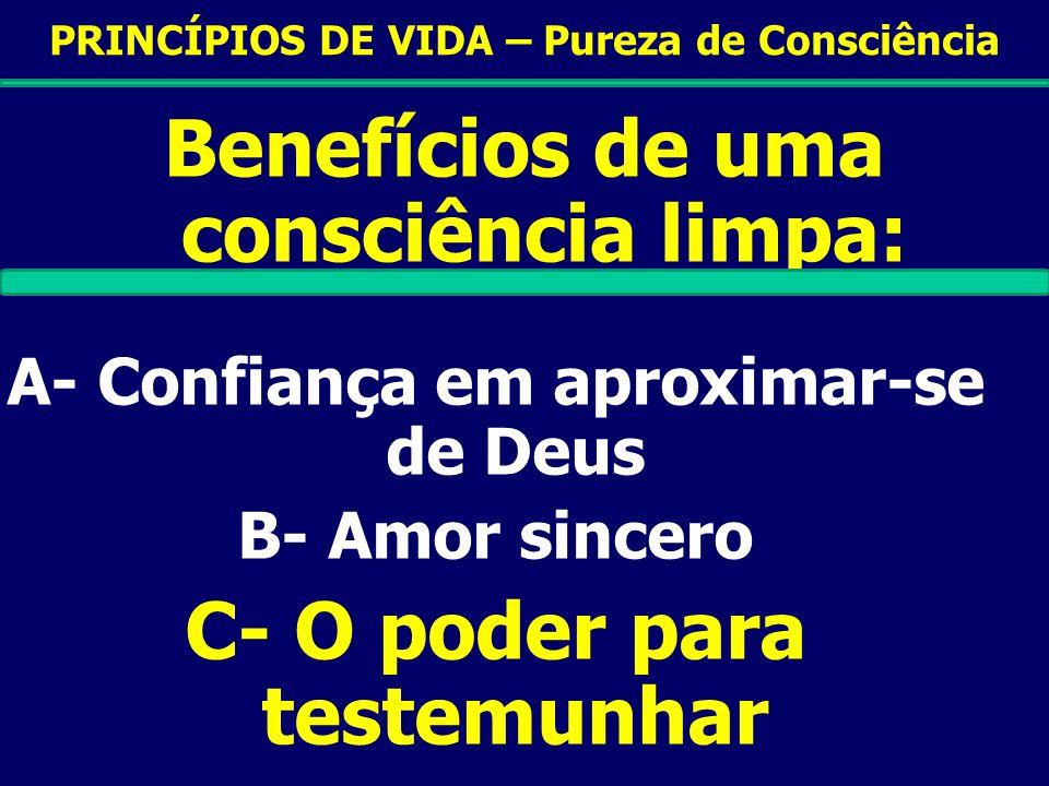 PRINCÍPIOS DE VIDA – Pureza de Consciência Benefícios de uma consciência limpa: A- Confiança em aproximar-se de Deus B- Amor sincero C- O poder para testemunhar D- Força e Coragem