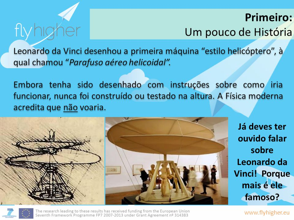 www.flyhigher.eu Leonardo da Vinci desenhou a primeira máquina estilo helicóptero, à qual chamou Parafuso aéreo helicoidal. Embora tenha sido desenhad