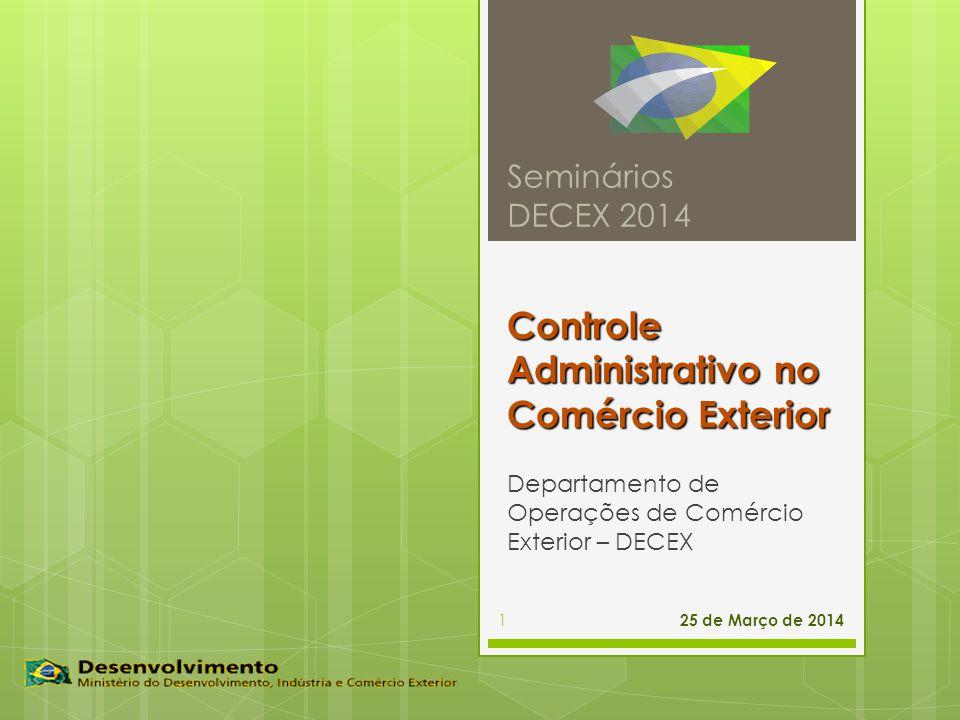 Controle Administrativo no Comércio Exterior Departamento de Operações de Comércio Exterior – DECEX Seminários DECEX 2014 25 de Março de 2014 1