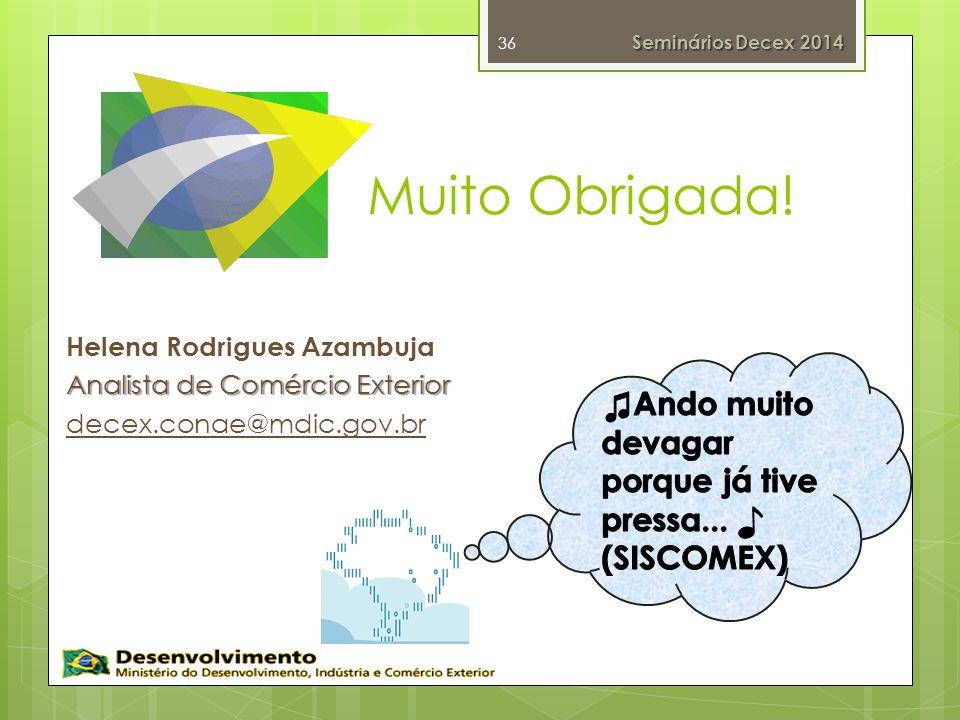 Muito Obrigada! Helena Rodrigues Azambuja Analista de Comércio Exterior decex.conae@mdic.gov.br 36 Seminários Decex 2014