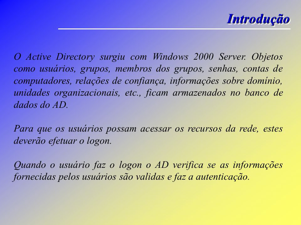 O que é o Active Directory O Active Directory surgiu da necessidade de se ter um único diretório, ou seja, ao invés do usuário ter uma senha para acessar o sistema principal da empresa, uma senha para ler seus e-mails, uma senha para se logar no computador, e varias outras senhas, com a utilização do AD, os usuários poderão ter apenas uma senha para acessar todos os recursos disponíveis na rede.