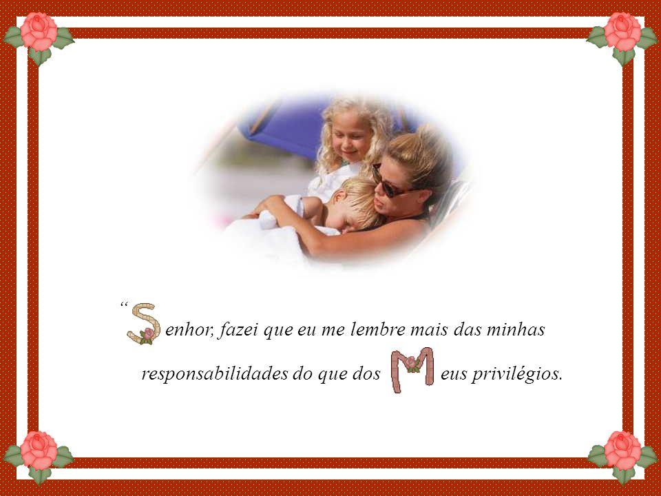 By Luannarj enhor, fazei que eu me lembre mais das minhas responsabilidades do que dos eus privilégios.