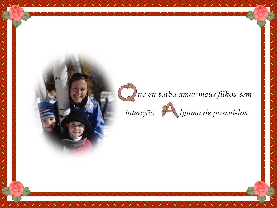 By Luannarj ue eu saiba amar meus filhos sem intenção lguma de possuí-los.