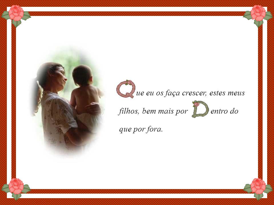 By Luannarj ue eu tente projetar no coração de meus filhos a vossa magem de Pai e que minha imagem de mãe seja um reflexo de ossa imagem de Pai.