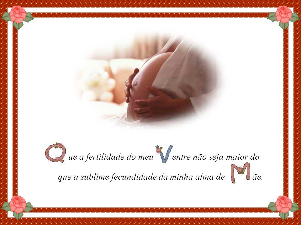 By Luannarj ue a fertilidade do meu entre não seja maior do que a sublime fecundidade da minha alma de ãe.