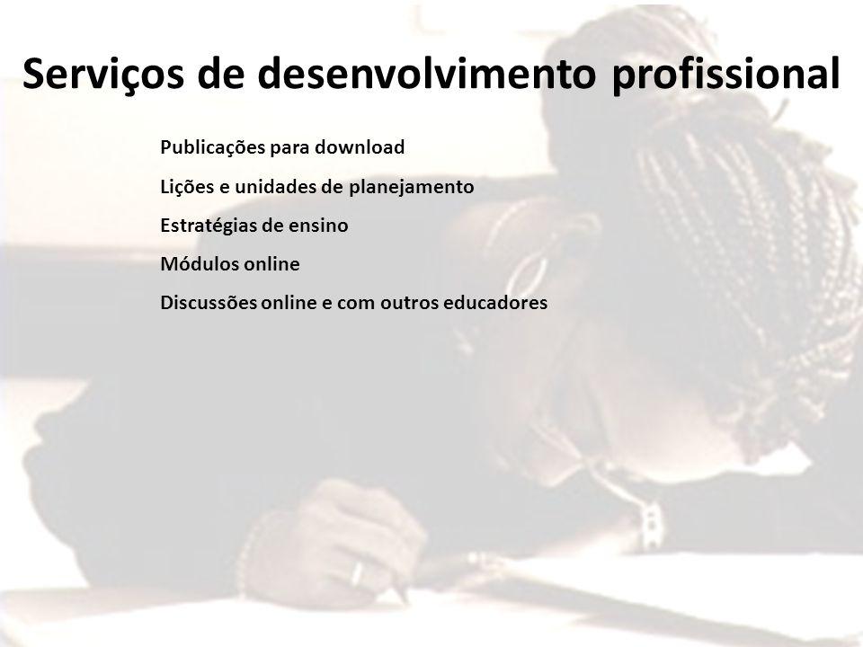 + Publicações para download Lições e unidades de planejamento Estratégias de ensino Módulos online Discussões online e com outros educadores Serviços