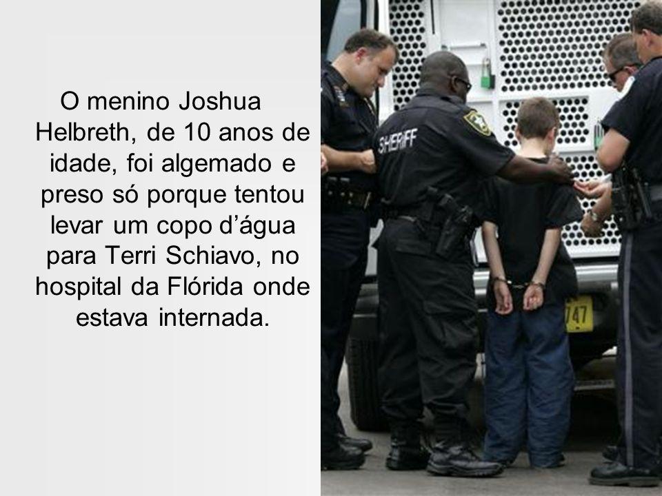 O menino Joshua Helbreth, de 10 anos de idade, foi algemado e preso só porque tentou levar um copo dágua para Terri Schiavo, no hospital da Flórida on