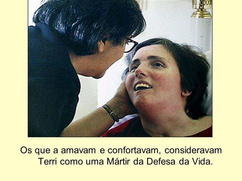 Os que a amavam e confortavam, consideravam Terri como uma Mártir da Defesa da Vida.