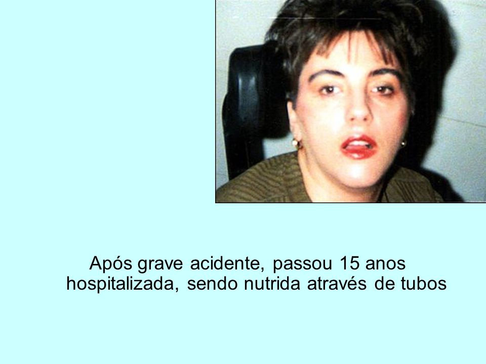 Após grave acidente, passou 15 anos hospitalizada, sendo nutrida através de tubos