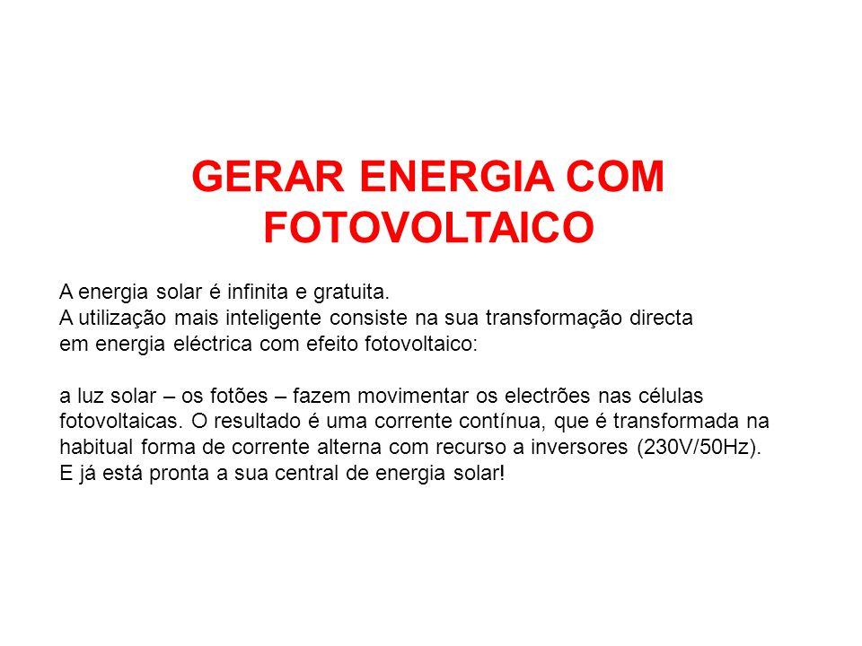 GERAR ENERGIA COM FOTOVOLTAICO A energia solar é infinita e gratuita. A utilização mais inteligente consiste na sua transformação directa em energia e