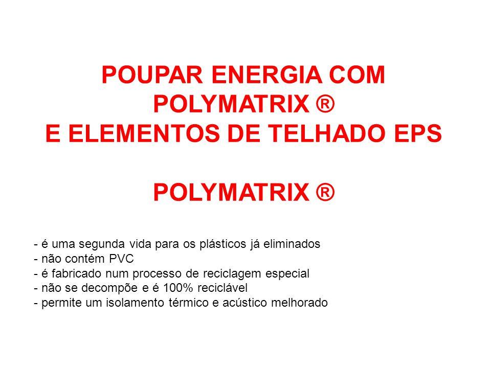 POUPAR ENERGIA COM POLYMATRIX ® E ELEMENTOS DE TELHADO EPS POLYMATRIX ® - é uma segunda vida para os plásticos já eliminados - não contém PVC - é fabr