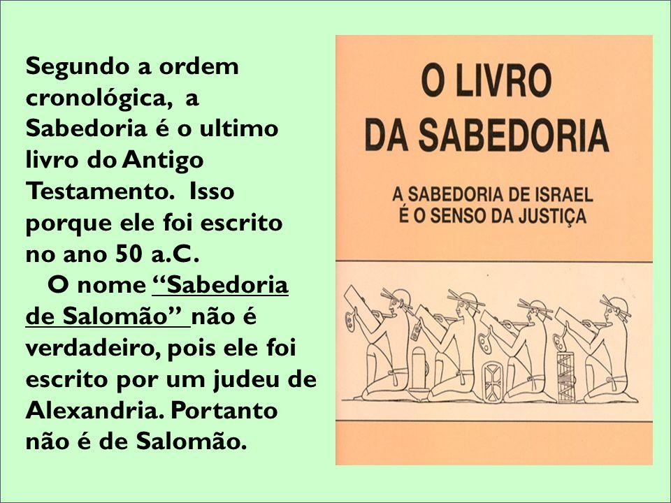 Segundo a ordem cronológica, a Sabedoria é o ultimo livro do Antigo Testamento. Isso porque ele foi escrito no ano 50 a.C. O nome Sabedoria de Salomão
