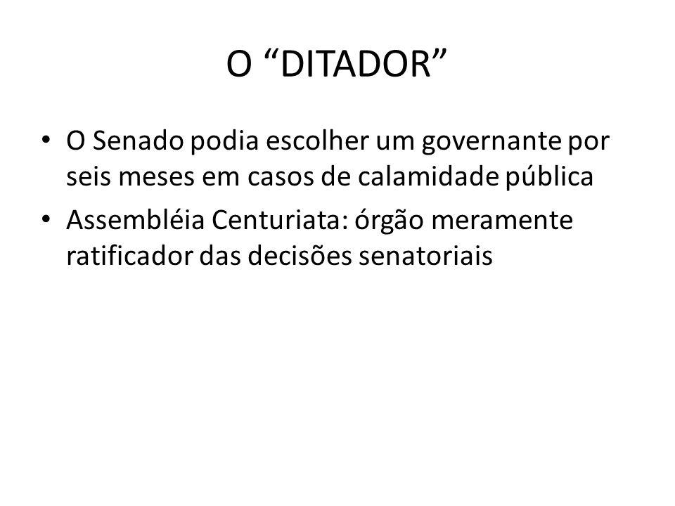 O DITADOR O Senado podia escolher um governante por seis meses em casos de calamidade pública Assembléia Centuriata: órgão meramente ratificador das d