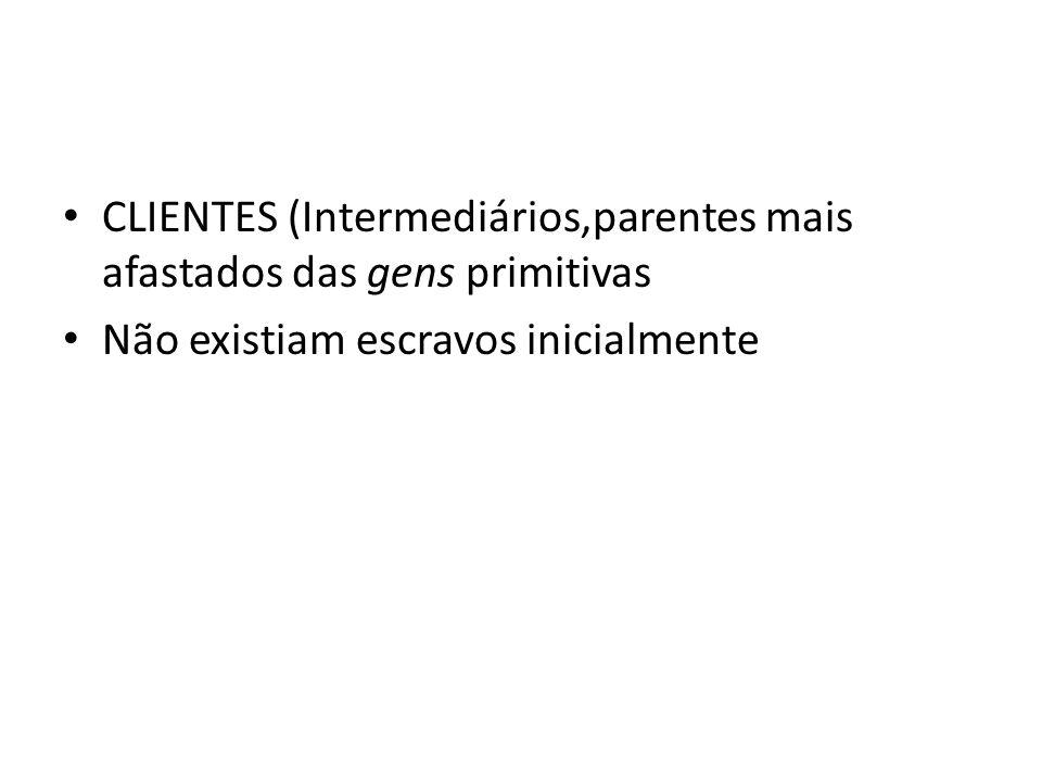CLIENTES (Intermediários,parentes mais afastados das gens primitivas Não existiam escravos inicialmente